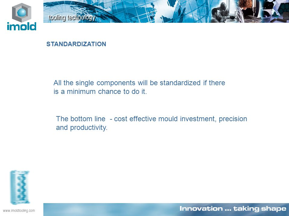 www.imoldtooling.com STANDARDIZATION All the single components will be standardized if there is a minimum chance to do it.
