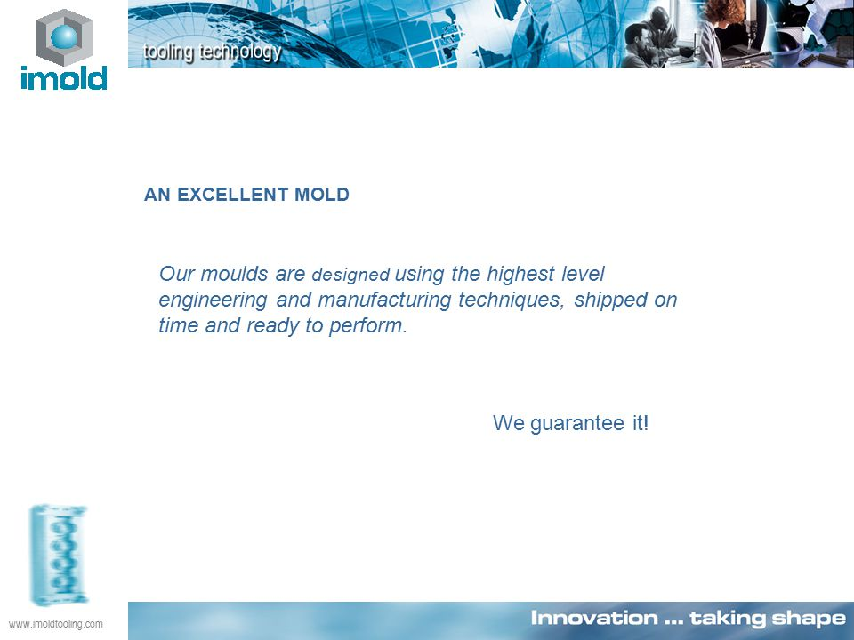 www.imoldtooling.com AN EXCELLENT MOLD Our moulds are designed using the highest level engineering and manufacturing techniques, shipped on time and ready to perform.