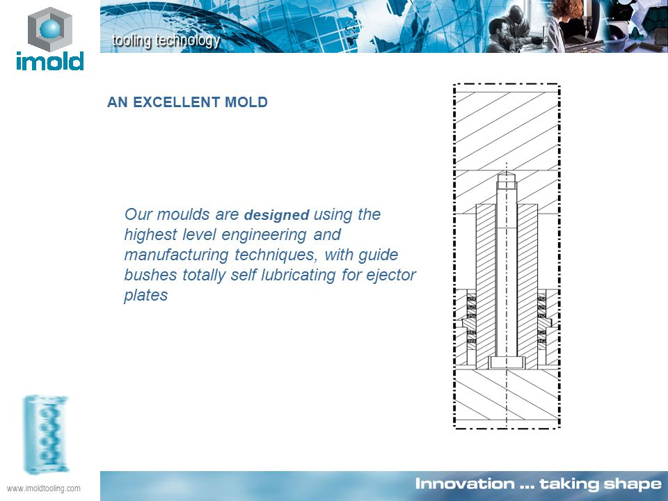 www.imoldtooling.com Our moulds are designed using the highest level engineering and manufacturing techniques, with guide bushes totally self lubricating for ejector plates AN EXCELLENT MOLD