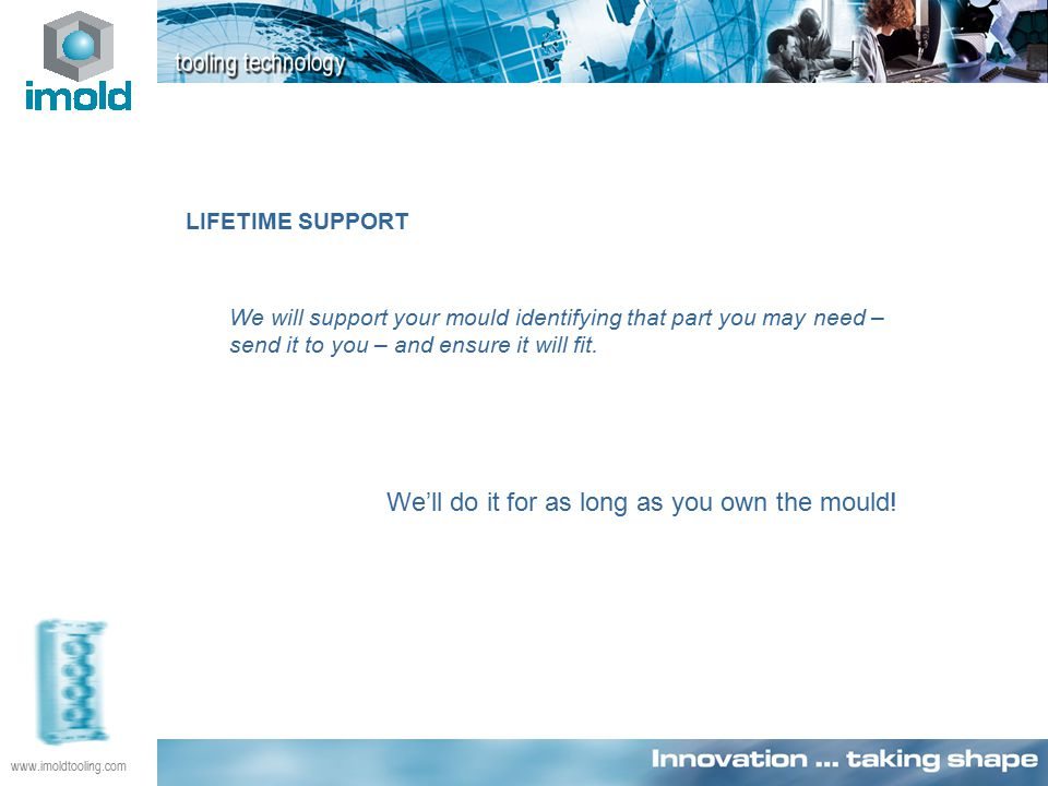 www.imoldtooling.com LIFETIME SUPPORT We will support your mould identifying that part you may need – send it to you – and ensure it will fit.