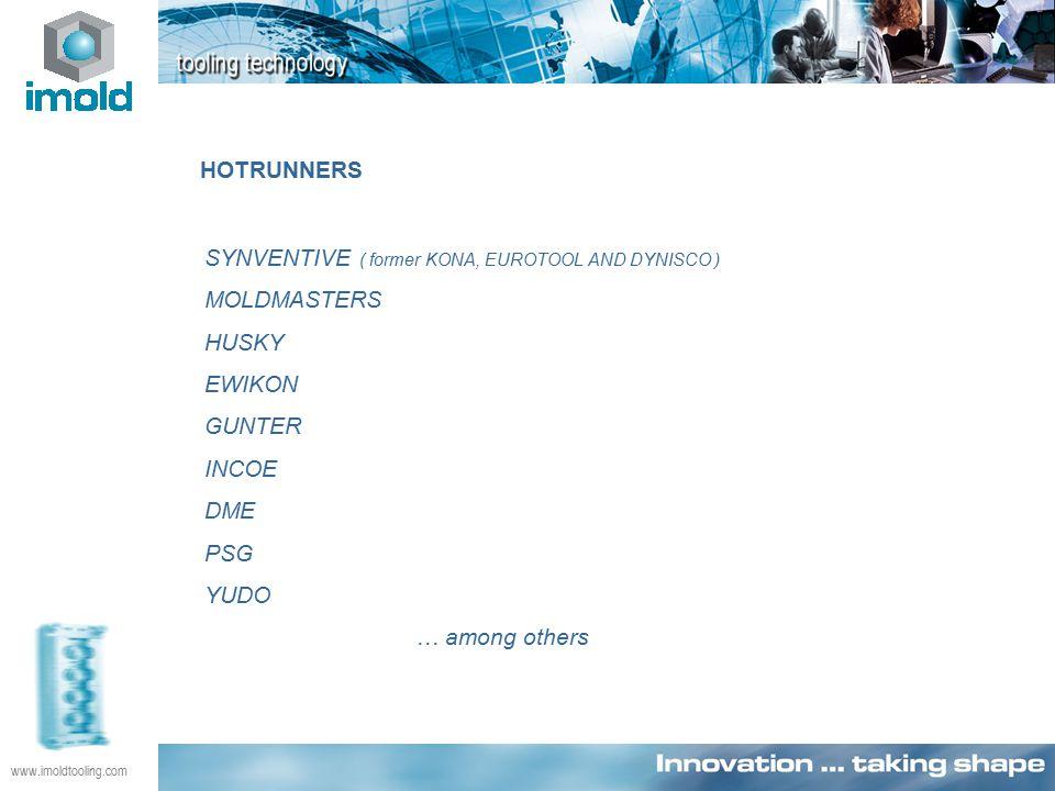 www.imoldtooling.com HOTRUNNERS SYNVENTIVE ( former KONA, EUROTOOL AND DYNISCO ) MOLDMASTERS HUSKY EWIKON GUNTER INCOE DME PSG YUDO … among others