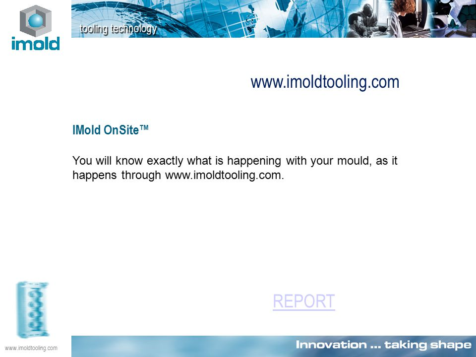 IMold OnSite™ You will know exactly what is happening with your mould, as it happens through www.imoldtooling.com.