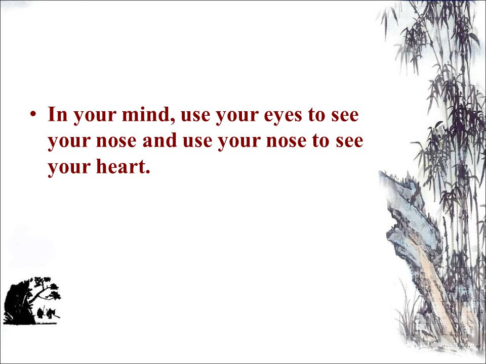 I n your mind, use your eyes to see your nose and use your nose to see your heart.