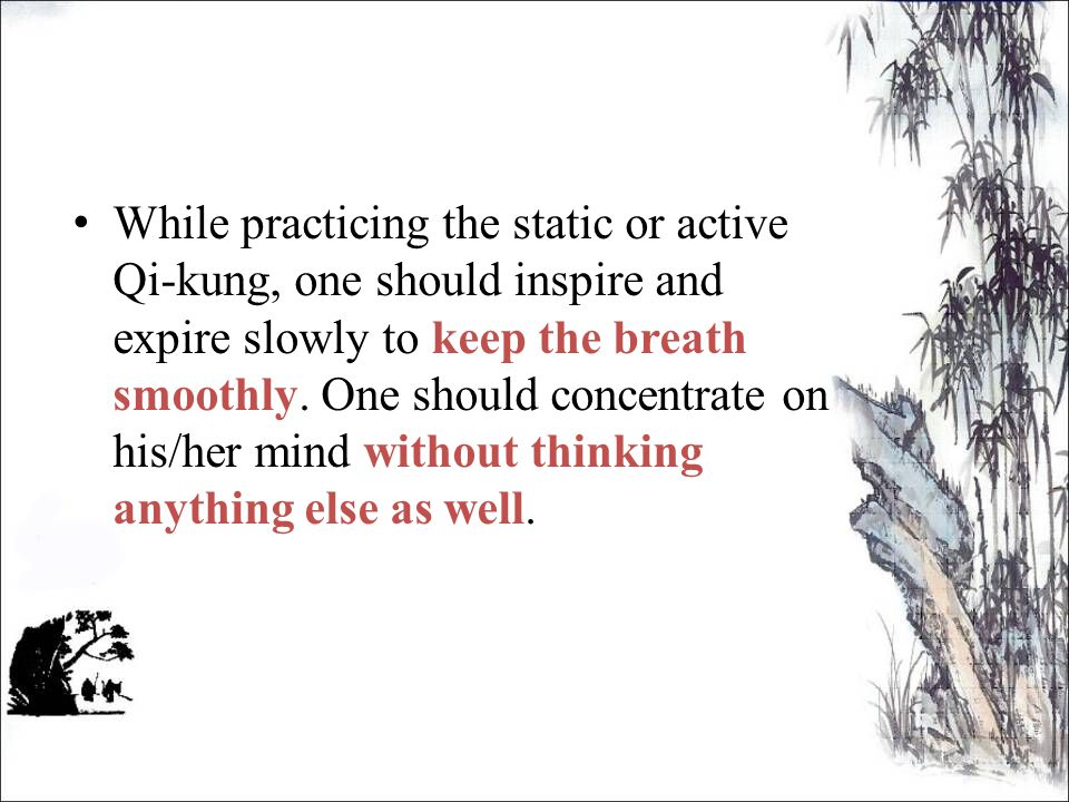 While practicing the static or active Qi-kung, one should inspire and expire slowly to keep the breath smoothly.