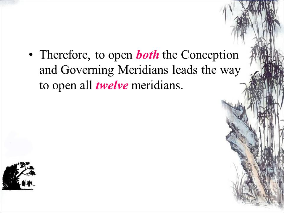 Therefore, to open both the Conception and Governing Meridians leads the way to open all twelve meridians.