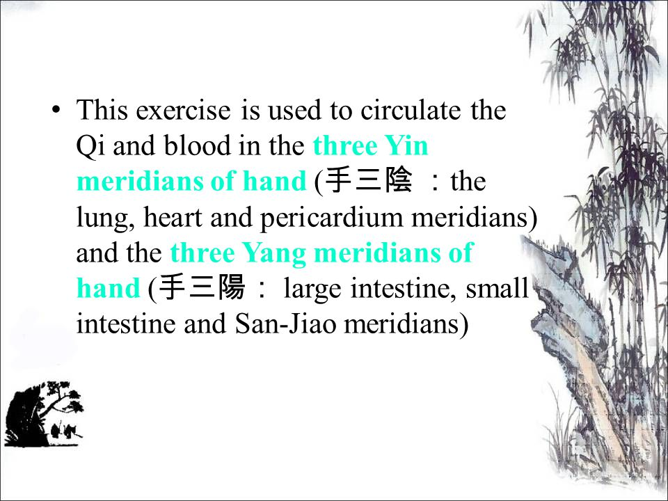 This exercise is used to circulate the Qi and blood in the three Yin meridians of hand ( 手三陰 : the lung, heart and pericardium meridians) and the three Yang meridians of hand ( 手三陽: large intestine, small intestine and San-Jiao meridians)