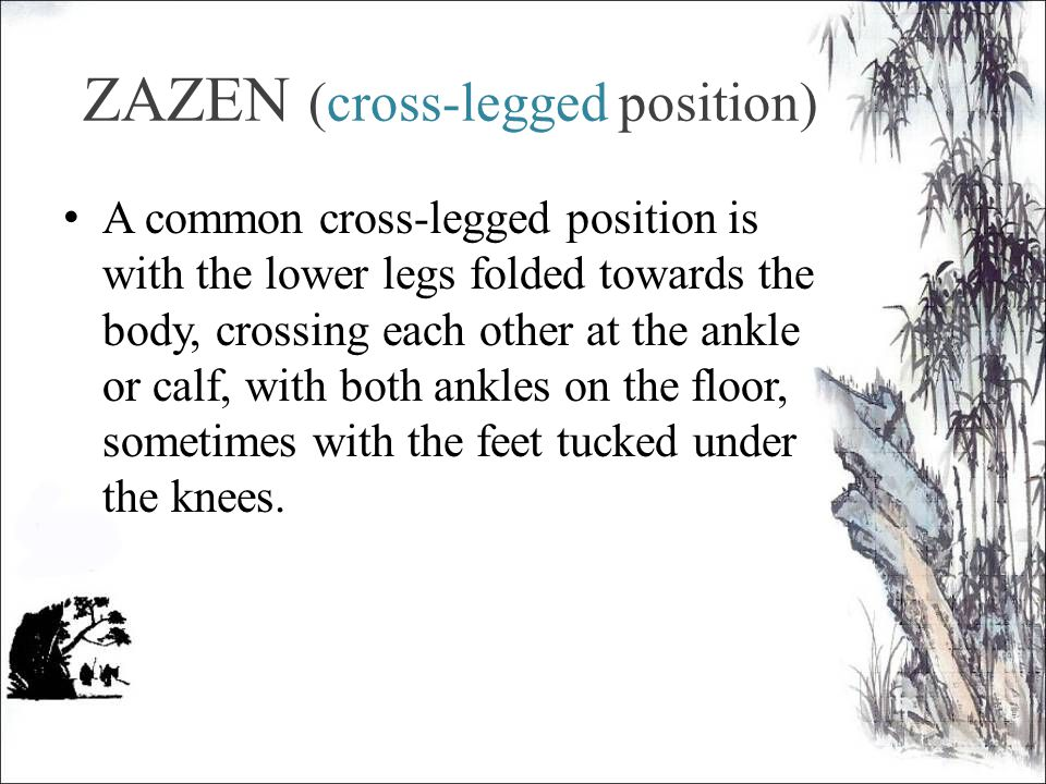 ZAZEN (cross-legged position) A common cross-legged position is with the lower legs folded towards the body, crossing each other at the ankle or calf, with both ankles on the floor, sometimes with the feet tucked under the knees.