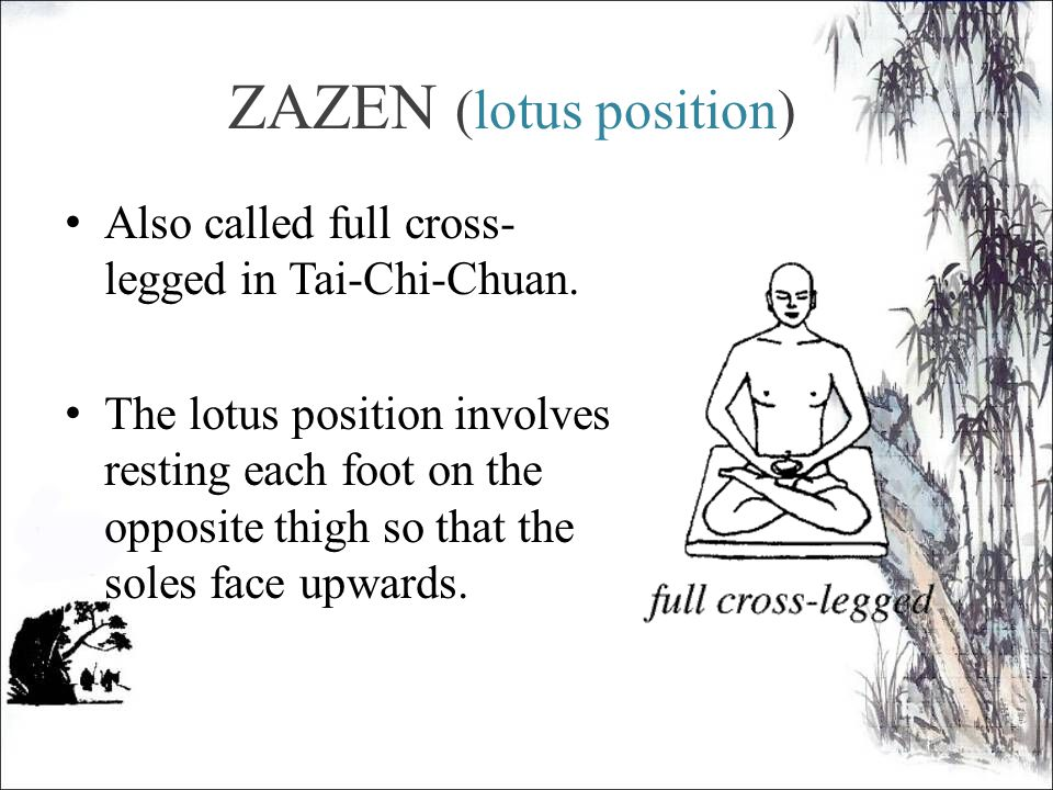 ZAZEN (lotus position) Also called full cross- legged in Tai-Chi-Chuan.