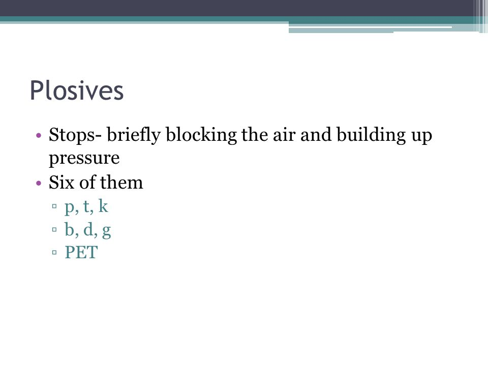 Plosives Stops- briefly blocking the air and building up pressure Six of them ▫p, t, k ▫b, d, g ▫PET