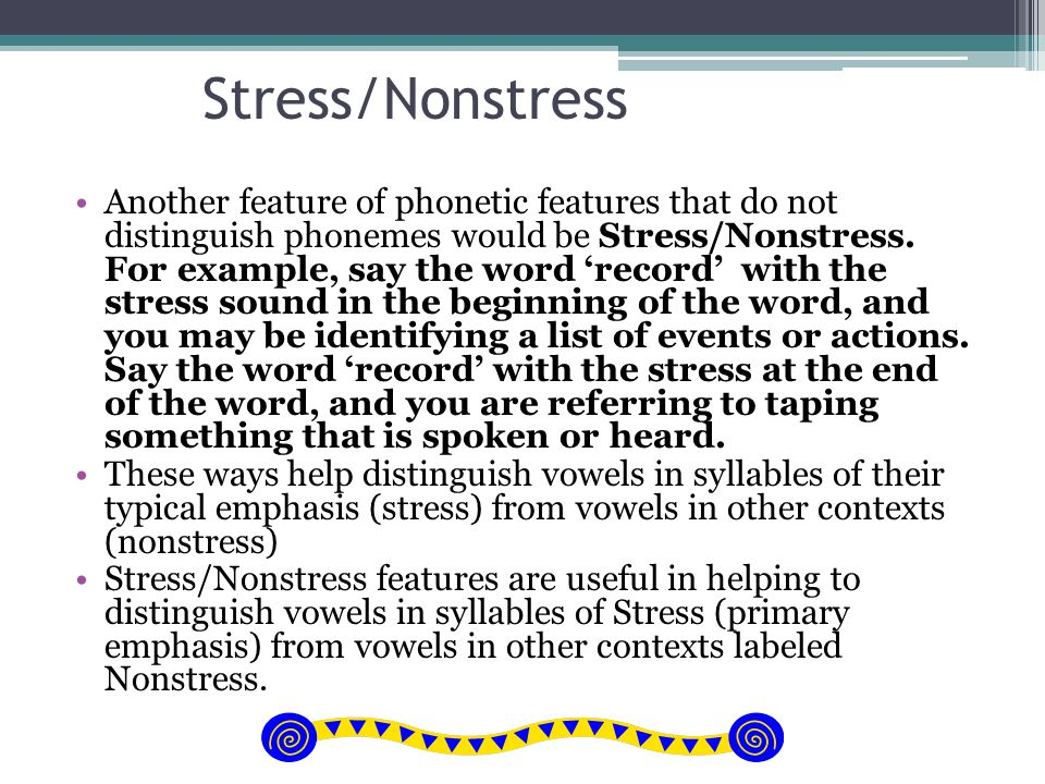 Stress/Nonstress Another feature of phonetic features that do not distinguish phonemes would be Stress/Nonstress. For example, say the word 'record' w