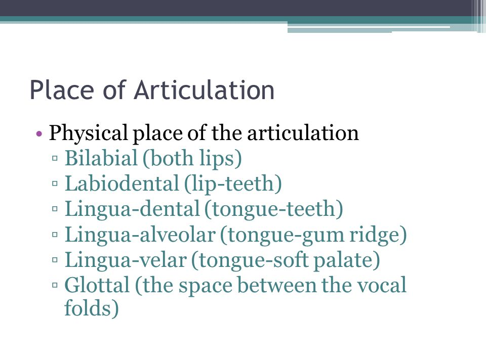 Place of Articulation Physical place of the articulation ▫Bilabial (both lips) ▫Labiodental (lip-teeth) ▫Lingua-dental (tongue-teeth) ▫Lingua-alveolar