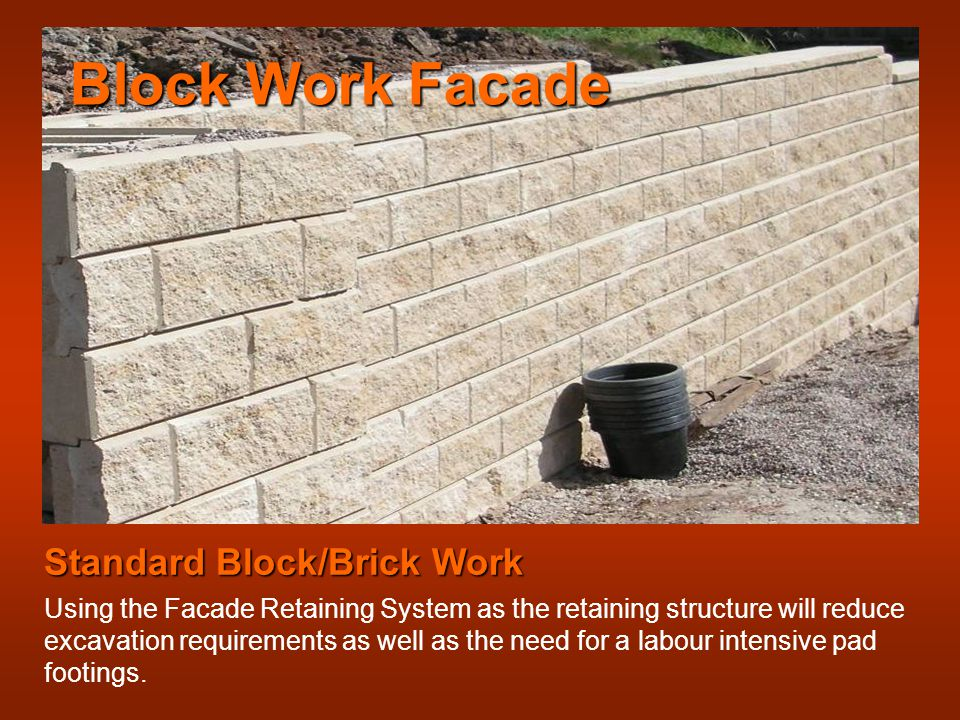 Block Work Facade Standard Block/Brick Work Using the Facade Retaining System as the retaining structure will reduce excavation requirements as well as the need for a labour intensive pad footings.