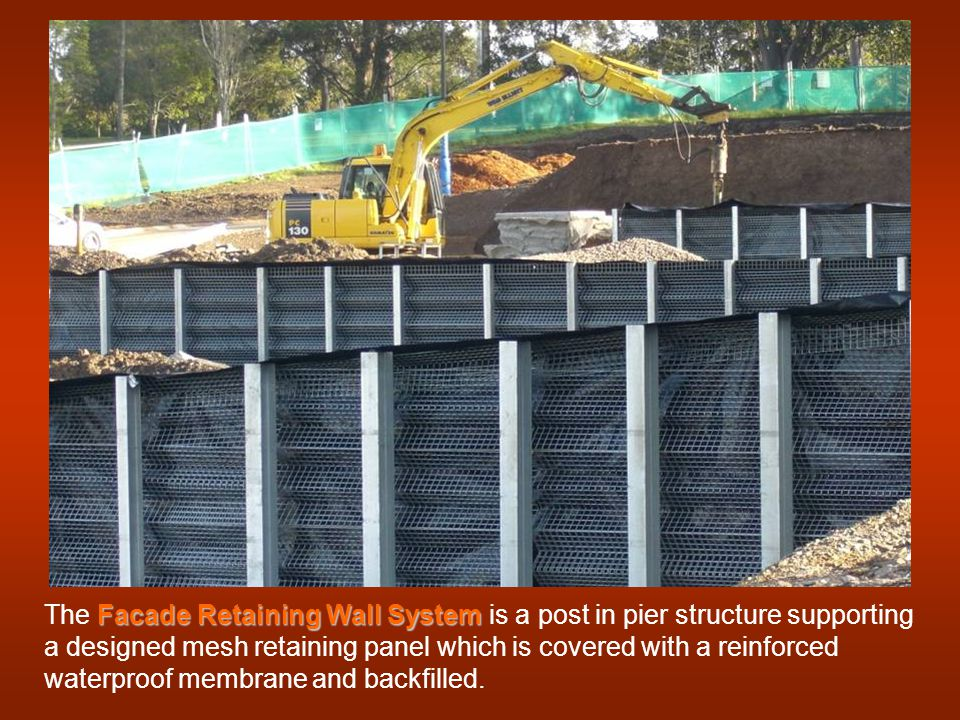 Facade Retaining Wall System The Facade Retaining Wall System is a post in pier structure supporting a designed mesh retaining panel which is covered with a reinforced waterproof membrane and backfilled.