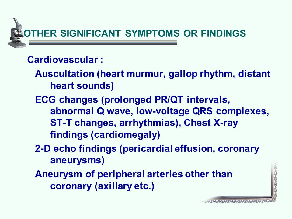OTHER SIGNIFICANT SYMPTOMS OR FINDINGS Cardiovascular : Auscultation (heart murmur, gallop rhythm, distant heart sounds) ECG changes (prolonged PR/QT intervals, abnormal Q wave, low-voltage QRS complexes, ST-T changes, arrhythmias), Chest X-ray findings (cardiomegaly) 2-D echo findings (pericardial effusion, coronary aneurysms) Aneurysm of peripheral arteries other than coronary (axillary etc.)
