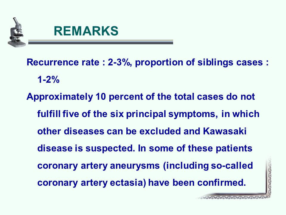 Recurrence rate : 2-3%, proportion of siblings cases : 1-2% Approximately 10 percent of the total cases do not fulfill five of the six principal symptoms, in which other diseases can be excluded and Kawasaki disease is suspected.