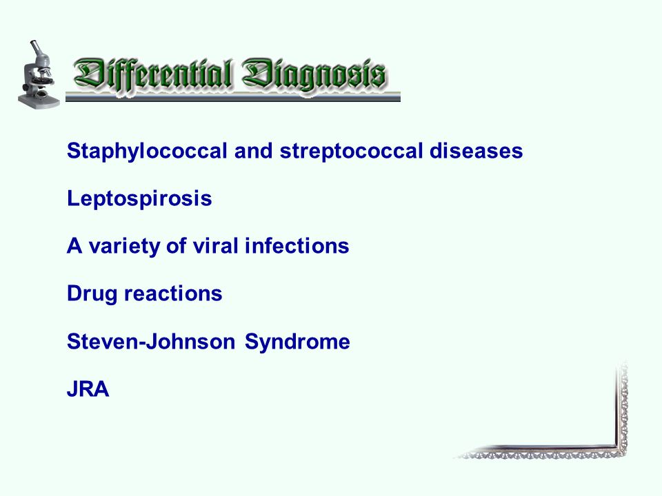 Staphylococcal and streptococcal diseases Leptospirosis A variety of viral infections Drug reactions Steven-Johnson Syndrome JRA