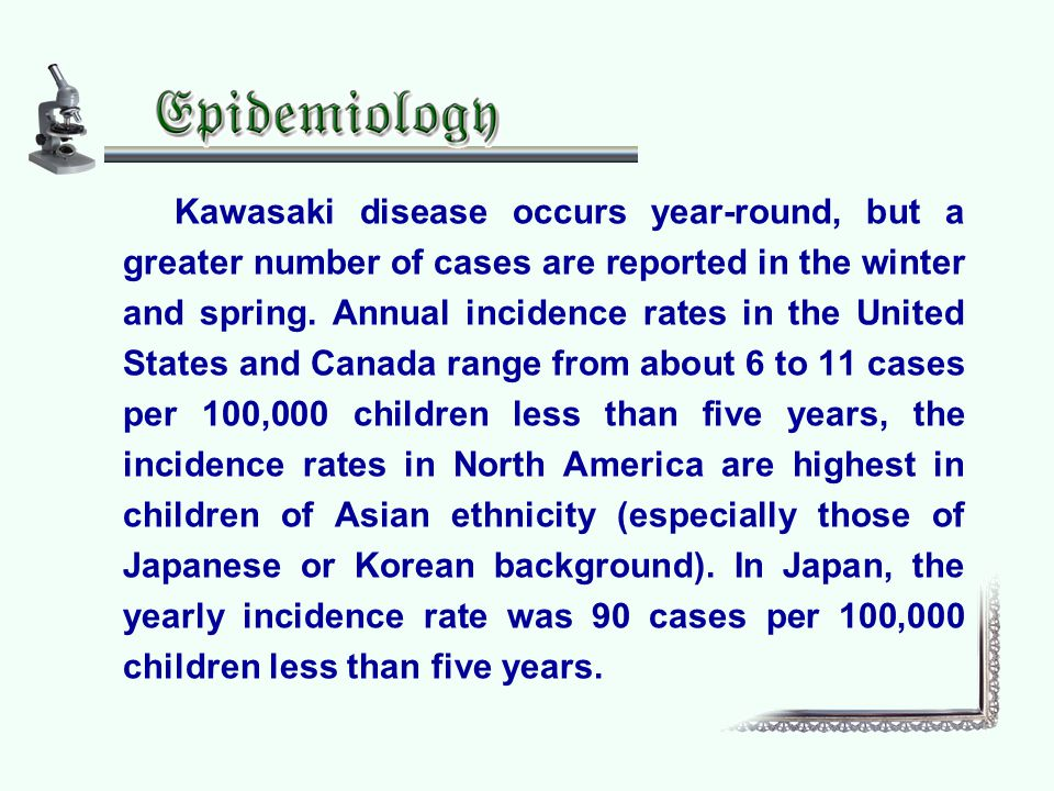 Kawasaki disease occurs year-round, but a greater number of cases are reported in the winter and spring. Annual incidence rates in the United States a