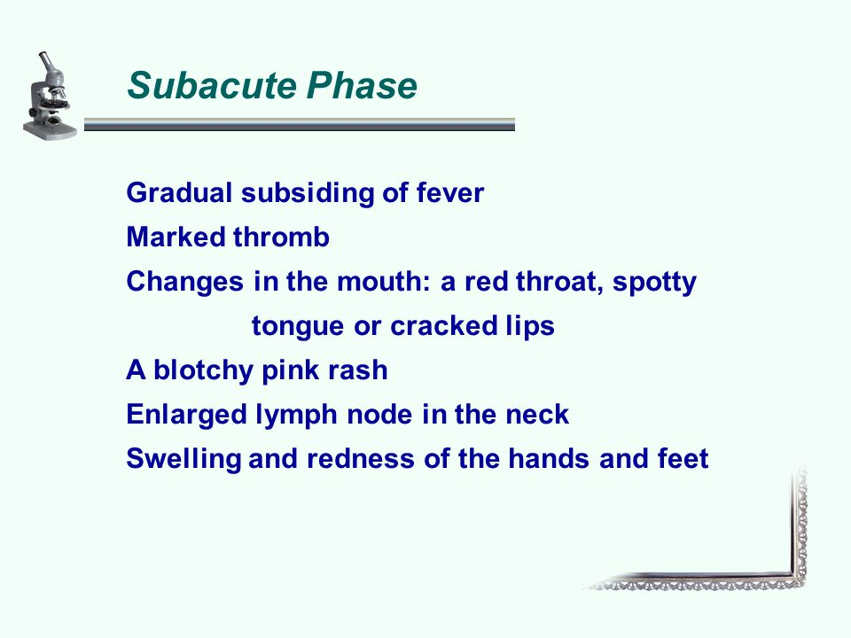 Subacute Phase Gradual subsiding of fever Marked thromb Changes in the mouth: a red throat, spotty tongue or cracked lips A blotchy pink rash Enlarged lymph node in the neck Swelling and redness of the hands and feet