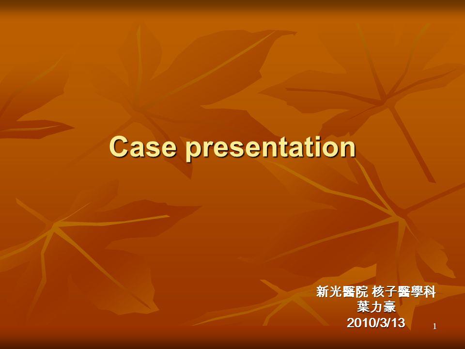 1 Case presentation 新光醫院 核子醫學科 葉力豪2010/3/13