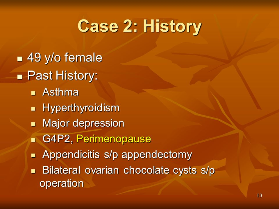 13 Case 2: History 49 y/o female 49 y/o female Past History: Past History: Asthma Asthma Hyperthyroidism Hyperthyroidism Major depression Major depression G4P2, Perimenopause G4P2, Perimenopause Appendicitis s/p appendectomy Appendicitis s/p appendectomy Bilateral ovarian chocolate cysts s/p operation Bilateral ovarian chocolate cysts s/p operation