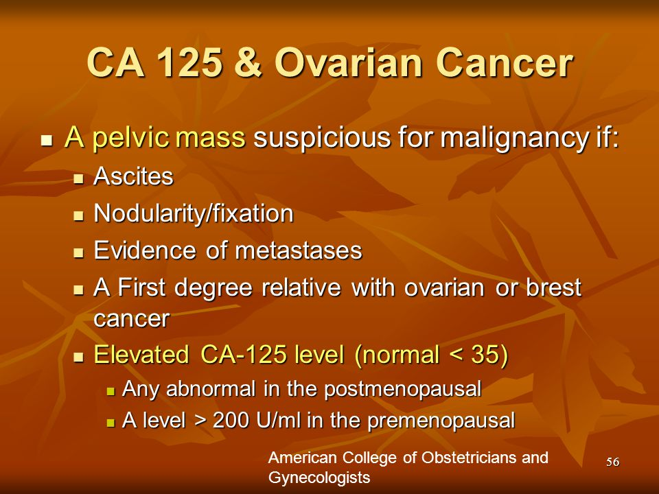 56 CA 125 & Ovarian Cancer A pelvic mass suspicious for malignancy if: A pelvic mass suspicious for malignancy if: Ascites Ascites Nodularity/fixation Nodularity/fixation Evidence of metastases Evidence of metastases A First degree relative with ovarian or brest cancer A First degree relative with ovarian or brest cancer Elevated CA-125 level (normal < 35) Elevated CA-125 level (normal < 35) Any abnormal in the postmenopausal Any abnormal in the postmenopausal A level > 200 U/ml in the premenopausal A level > 200 U/ml in the premenopausal American College of Obstetricians and Gynecologists