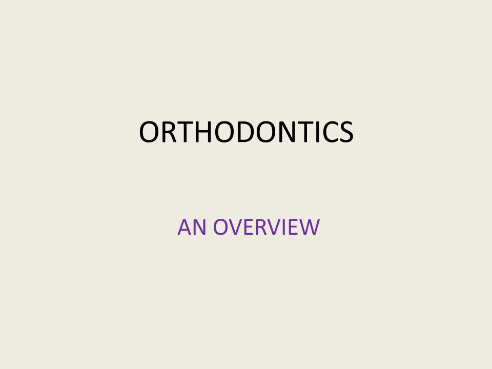 ORTHODONTICS AN OVERVIEW