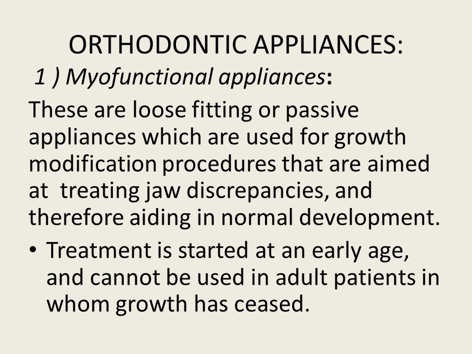ORTHODONTIC APPLIANCES: 1 ) Myofunctional appliances: These are loose fitting or passive appliances which are used for growth modification procedures that are aimed at treating jaw discrepancies, and therefore aiding in normal development.