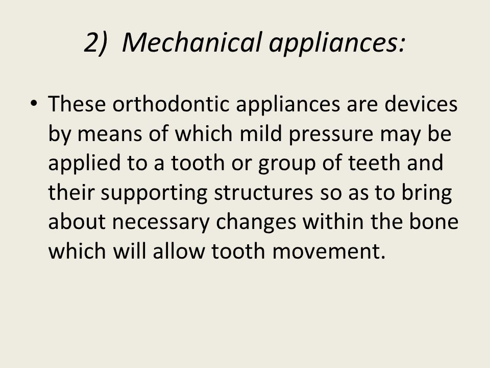 2) Mechanical appliances: These orthodontic appliances are devices by means of which mild pressure may be applied to a tooth or group of teeth and their supporting structures so as to bring about necessary changes within the bone which will allow tooth movement.