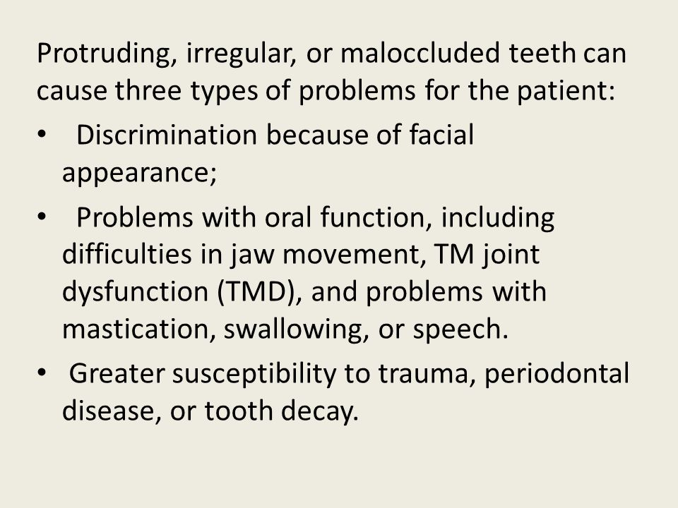 Protruding, irregular, or maloccluded teeth can cause three types of problems for the patient: Discrimination because of facial appearance; Problems with oral function, including difficulties in jaw movement, TM joint dysfunction (TMD), and problems with mastication, swallowing, or speech.