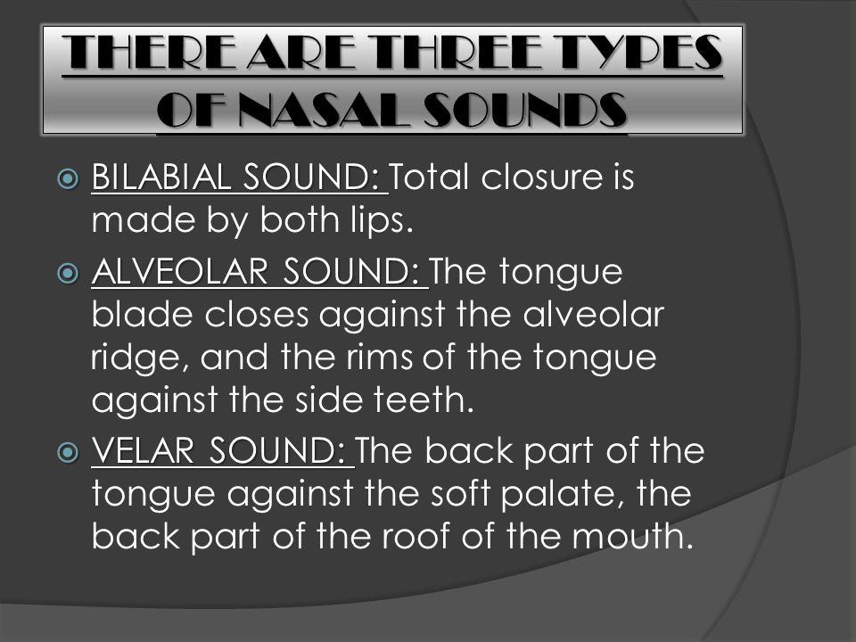 THERE ARE THREE TYPES OF NASAL SOUNDS  BILABIAL SOUND:  BILABIAL SOUND: Total closure is made by both lips.  ALVEOLAR SOUND:  ALVEOLAR SOUND: The