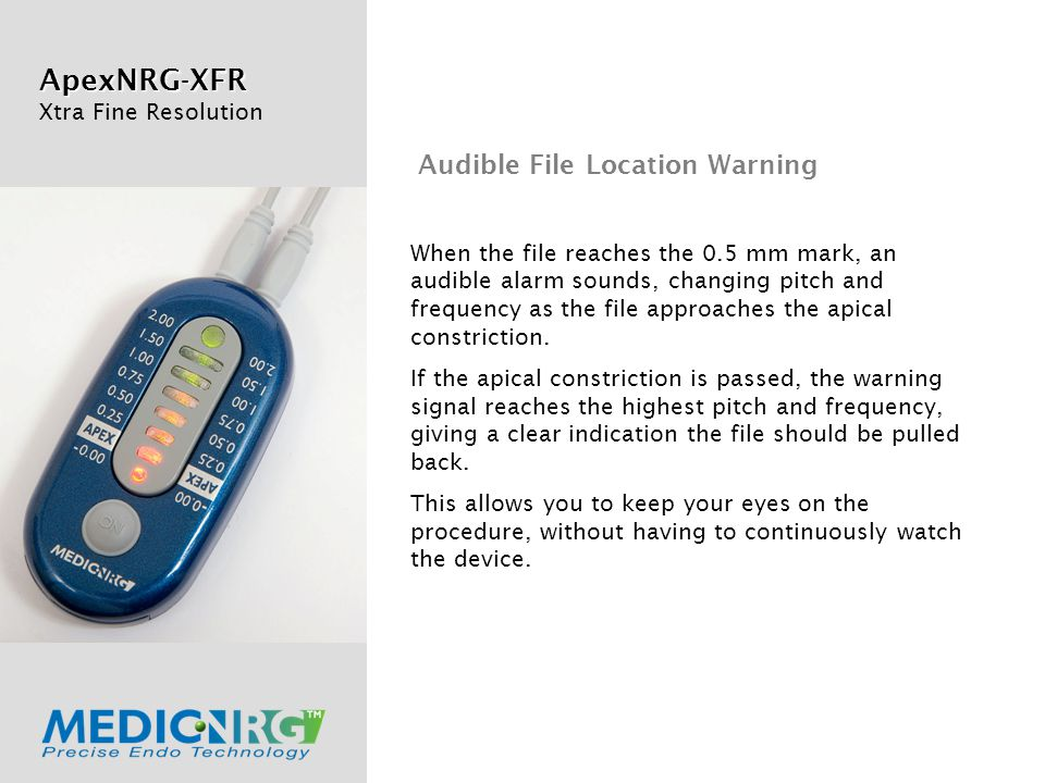 ApexNRG-XFR Xtra Fine Resolution When the file reaches the 0.5 mm mark, an audible alarm sounds, changing pitch and frequency as the file approaches the apical constriction.