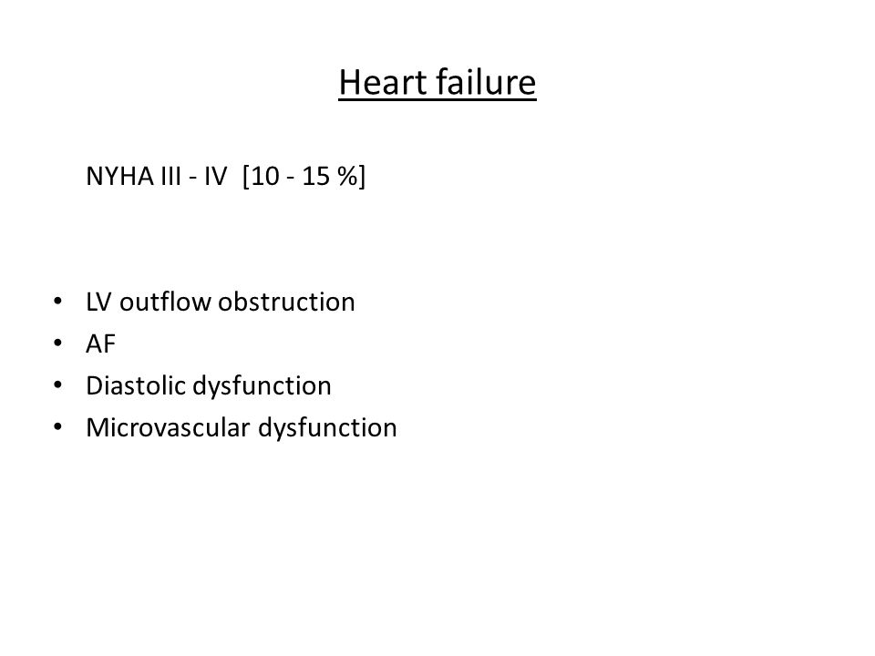 Heart failure NYHA III - IV [10 - 15 %] LV outflow obstruction AF Diastolic dysfunction Microvascular dysfunction
