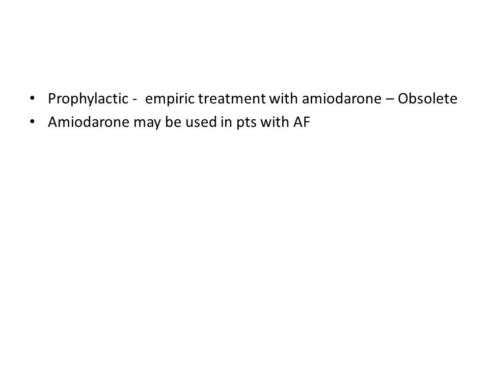 Prophylactic - empiric treatment with amiodarone – Obsolete Amiodarone may be used in pts with AF