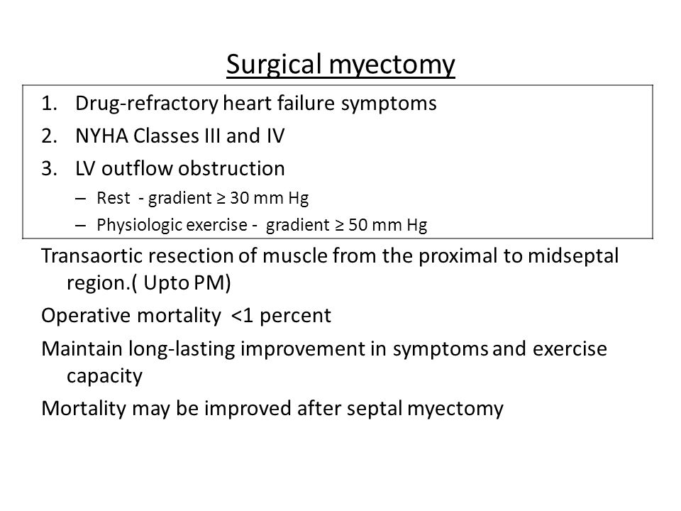 Surgical myectomy 1.Drug-refractory heart failure symptoms 2.NYHA Classes III and IV 3.LV outflow obstruction – Rest - gradient ≥ 30 mm Hg – Physiolog