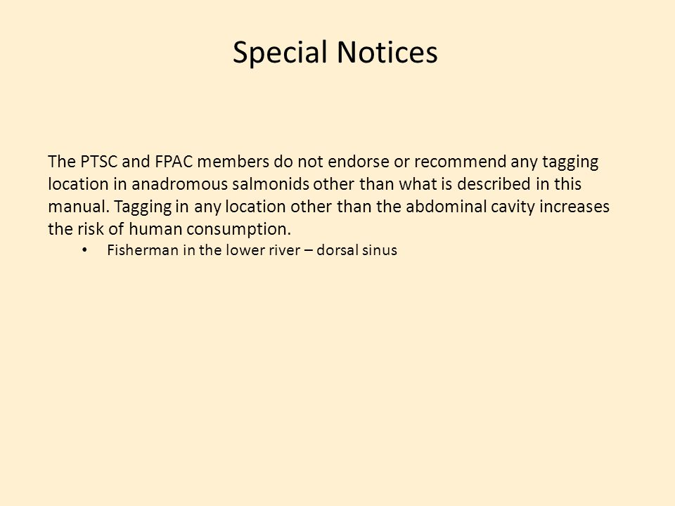 Special Notices The PTSC and FPAC members do not endorse or recommend any tagging location in anadromous salmonids other than what is described in this manual.