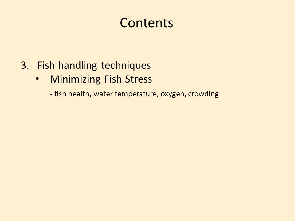 Contents 3.Fish handling techniques Minimizing Fish Stress - fish health, water temperature, oxygen, crowding