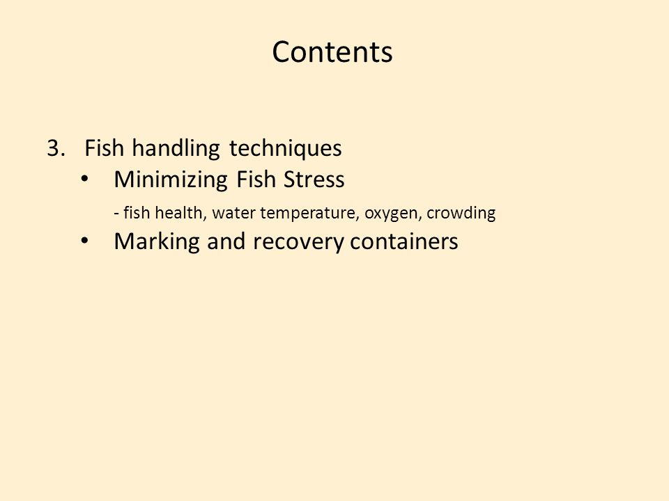 Contents 3.Fish handling techniques Minimizing Fish Stress - fish health, water temperature, oxygen, crowding Marking and recovery containers