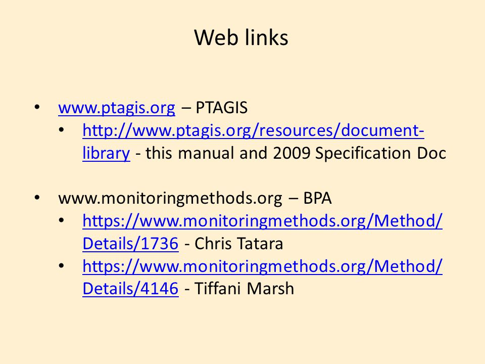Web links www.ptagis.org – PTAGIS www.ptagis.org http://www.ptagis.org/resources/document- library - this manual and 2009 Specification Doc http://www.ptagis.org/resources/document- library www.monitoringmethods.org – BPA https://www.monitoringmethods.org/Method/ Details/1736 - Chris Tatara https://www.monitoringmethods.org/Method/ Details/1736 https://www.monitoringmethods.org/Method/ Details/4146 - Tiffani Marsh https://www.monitoringmethods.org/Method/ Details/4146