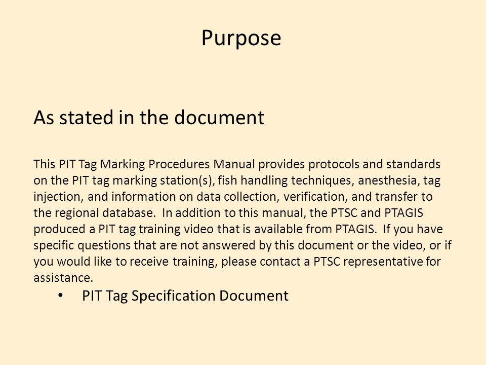 Purpose As stated in the document This PIT Tag Marking Procedures Manual provides protocols and standards on the PIT tag marking station(s), fish handling techniques, anesthesia, tag injection, and information on data collection, verification, and transfer to the regional database.