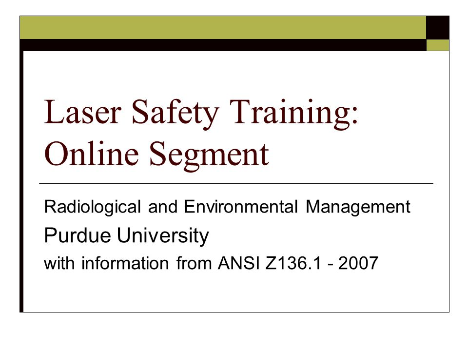 1Fundamentals of laser operation 2Bioeffects of laser radiation on the eye and skin 3Significance of specular and diffuse reflections 4Non-beam hazards of lasers 5Laser and laser system classifications 6Control measures 7Laser Safety Project Information 8Facility and personnel responsibilities 9Medical surveillance practices 10Required training 11Consequences of Non-Compliance 12Emergency Procedures Modules