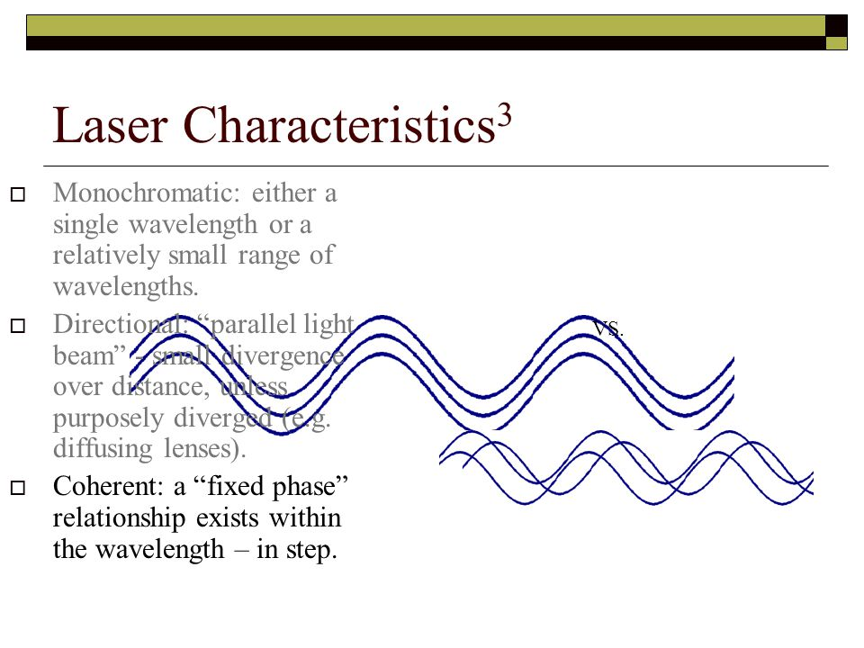 Laser Characteristics 3  Monochromatic: either a single wavelength or a relatively small range of wavelengths.