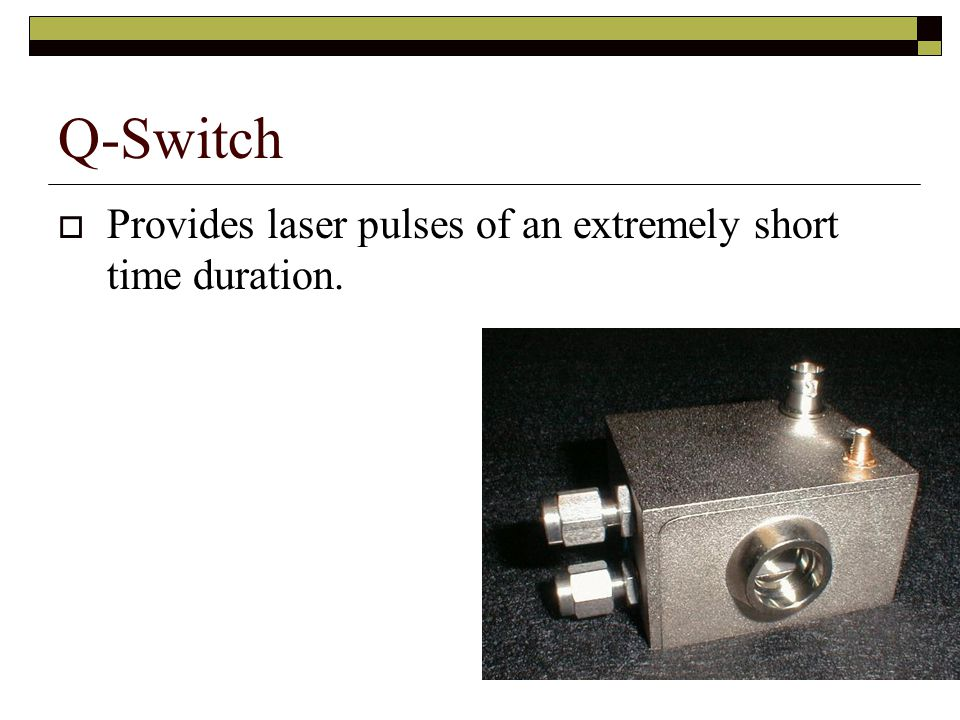  Provides laser pulses of an extremely short time duration. Q-Switch