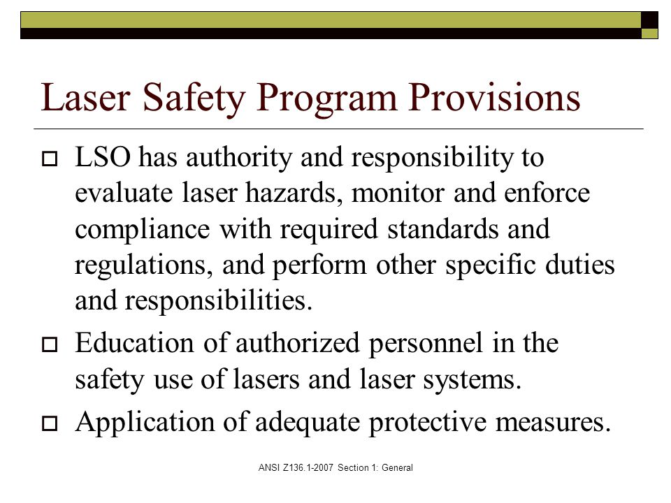 ANSI Z136.1-2007 Section 1: General  LSO has authority and responsibility to evaluate laser hazards, monitor and enforce compliance with required standards and regulations, and perform other specific duties and responsibilities.
