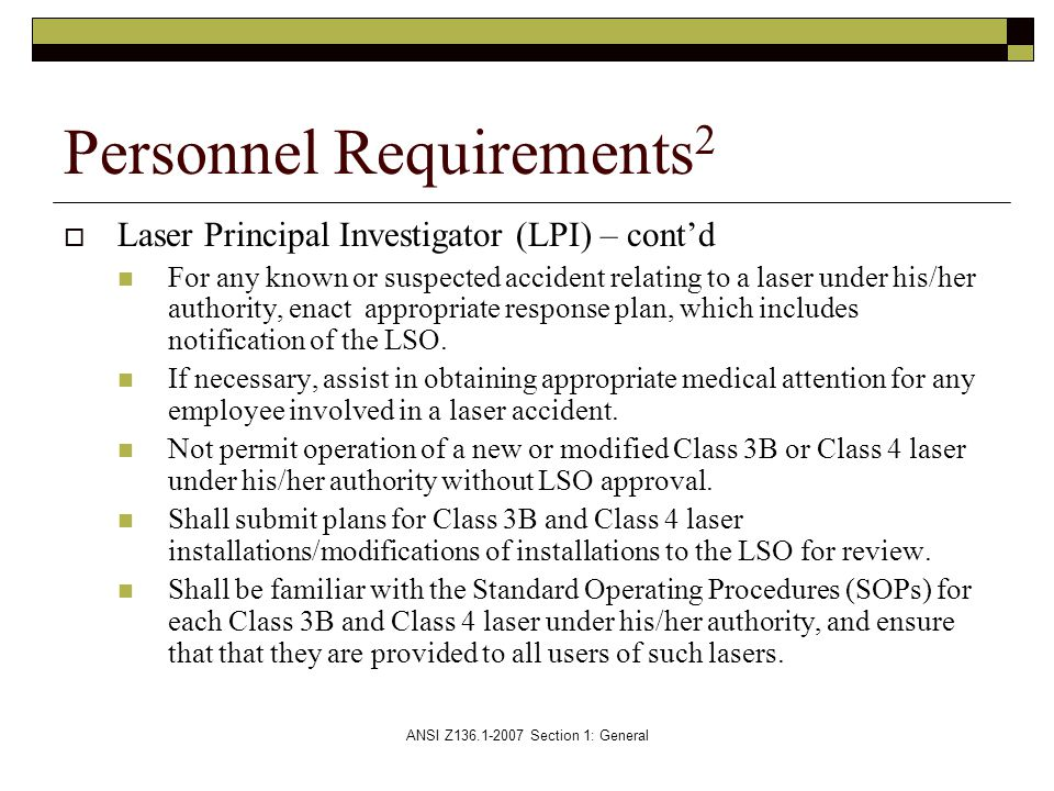 ANSI Z136.1-2007 Section 1: General  Laser Principal Investigator (LPI) – cont'd For any known or suspected accident relating to a laser under his/her authority, enact appropriate response plan, which includes notification of the LSO.