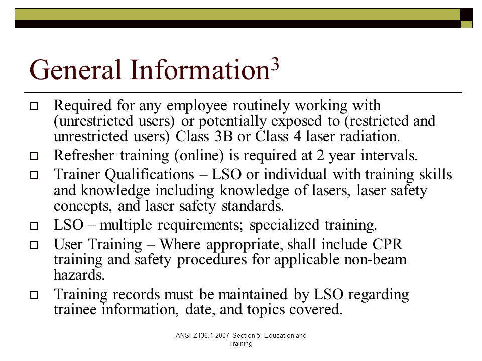 ANSI Z136.1-2007 Section 5: Education and Training  Required for any employee routinely working with (unrestricted users) or potentially exposed to (restricted and unrestricted users) Class 3B or Class 4 laser radiation.