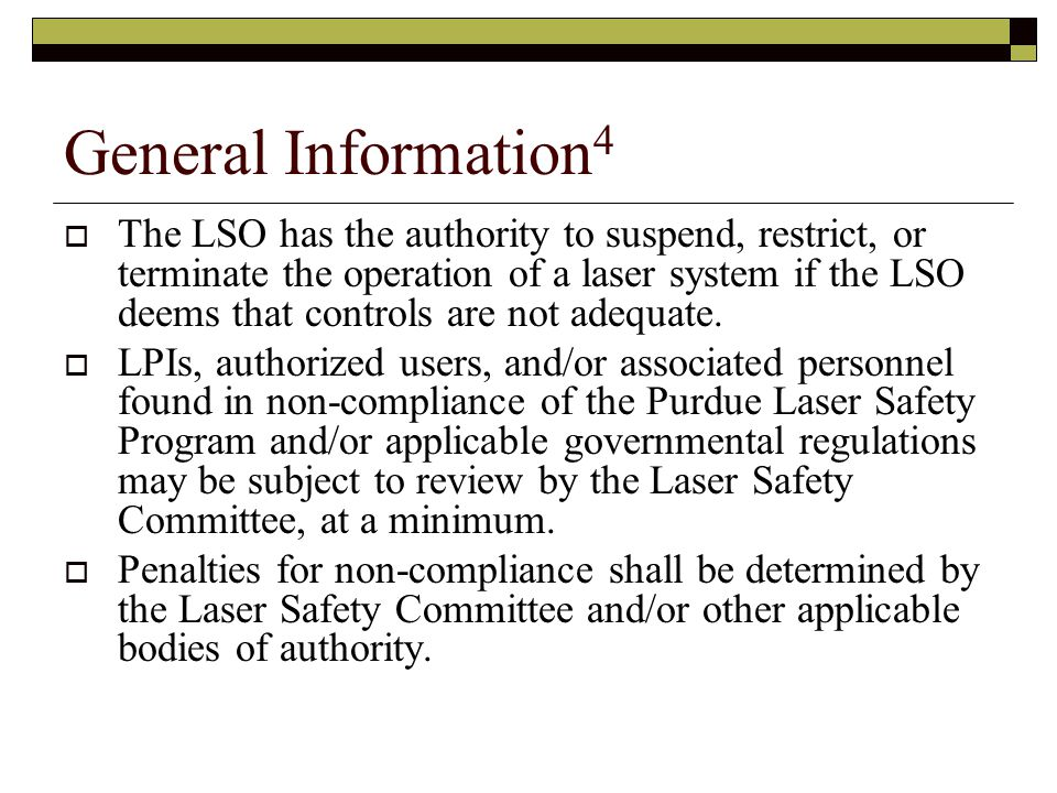  The LSO has the authority to suspend, restrict, or terminate the operation of a laser system if the LSO deems that controls are not adequate.