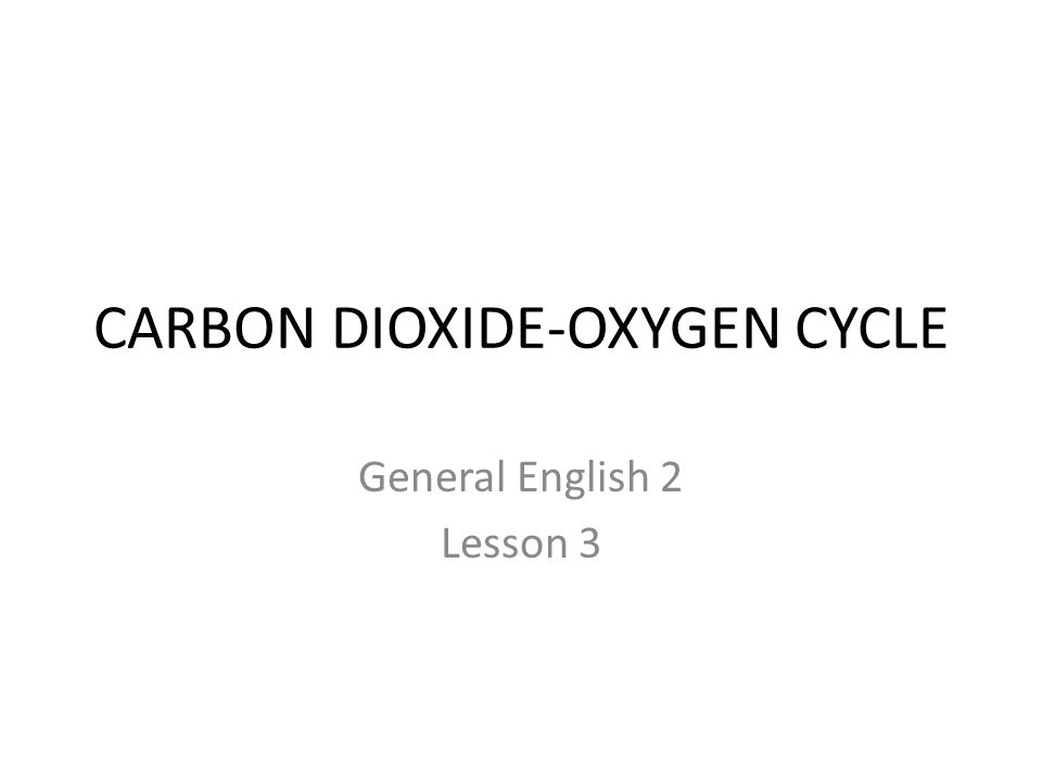 CARBON DIOXIDE-OXYGEN CYCLE General English 2 Lesson 3