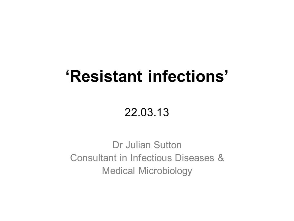 'Resistant infections' 22.03.13 Dr Julian Sutton Consultant in Infectious Diseases & Medical Microbiology