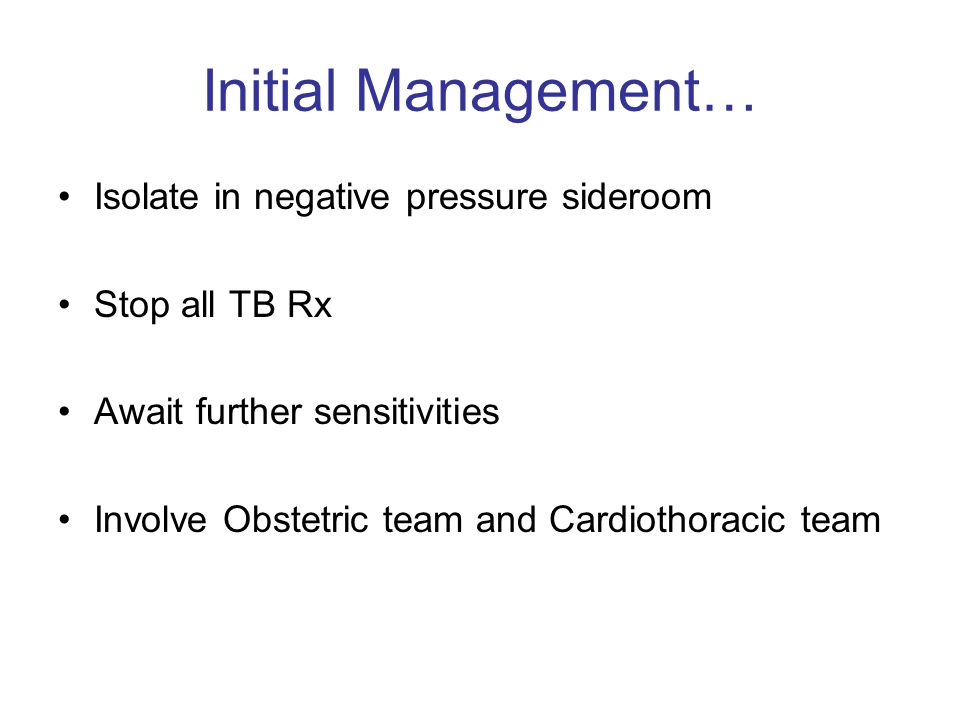 Initial Management… Isolate in negative pressure sideroom Stop all TB Rx Await further sensitivities Involve Obstetric team and Cardiothoracic team