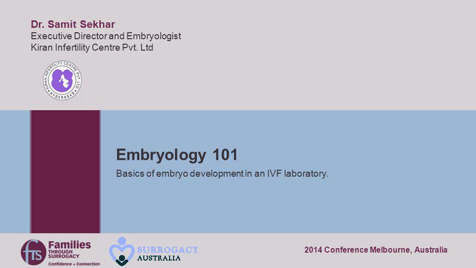 2014 Conference Melbourne, Australia Embryology 101 Basics of embryo development in an IVF laboratory. Dr. Samit Sekhar Executive Director and Embryol